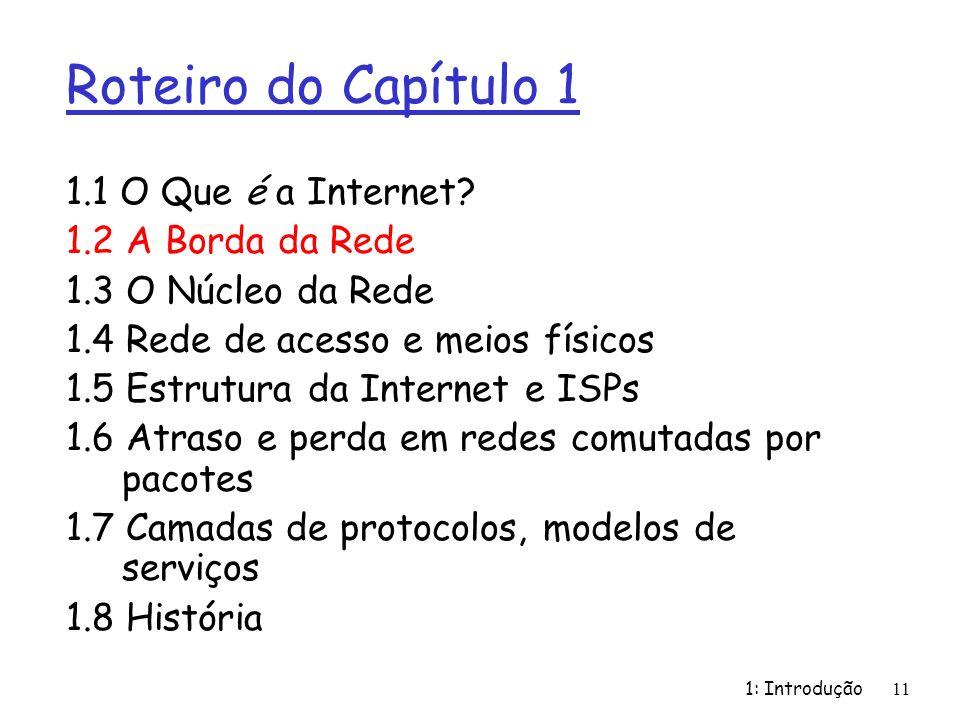1: Introdução11 Roteiro do Capítulo 1 1.1 O Que é a Internet? 1.2 A Borda da Rede 1.3 O Núcleo da Rede 1.4 Rede de acesso e meios físicos 1.5 Estrutur