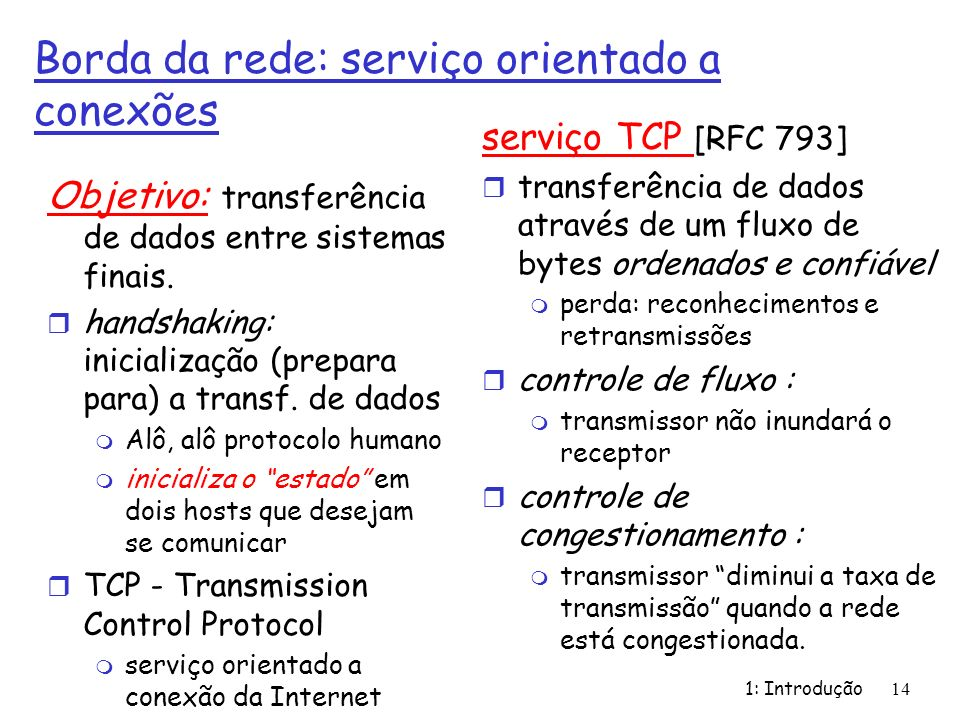 1: Introdução14 Borda da rede: serviço orientado a conexões Objetivo: transferência de dados entre sistemas finais. r handshaking: inicialização (prep