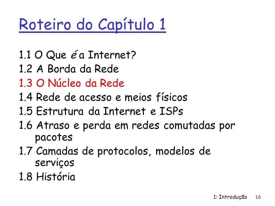 1: Introdução16 Roteiro do Capítulo 1 1.1 O Que é a Internet? 1.2 A Borda da Rede 1.3 O Núcleo da Rede 1.4 Rede de acesso e meios físicos 1.5 Estrutur