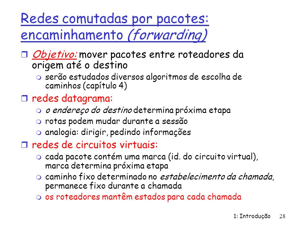 1: Introdução28 Redes comutadas por pacotes: encaminhamento (forwarding) r Objetivo: mover pacotes entre roteadores da origem até o destino m serão es