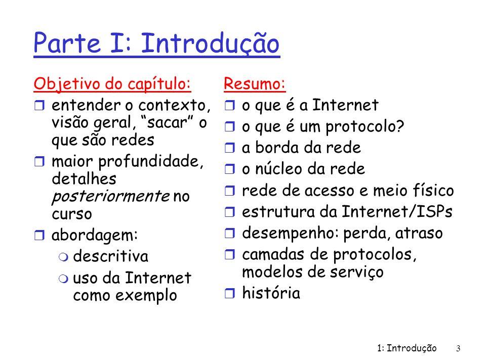 1: Introdução3 Parte I: Introdução Objetivo do capítulo: r entender o contexto, visão geral, sacar o que são redes r maior profundidade, detalhes post