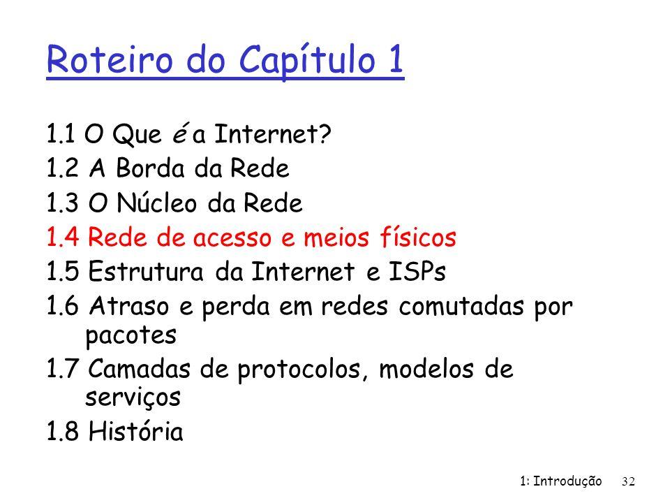 1: Introdução32 Roteiro do Capítulo 1 1.1 O Que é a Internet? 1.2 A Borda da Rede 1.3 O Núcleo da Rede 1.4 Rede de acesso e meios físicos 1.5 Estrutur
