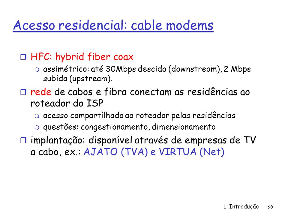1: Introdução36 Acesso residencial: cable modems r HFC: hybrid fiber coax m assimétrico: até 30Mbps descida (downstream), 2 Mbps subida (upstream). r