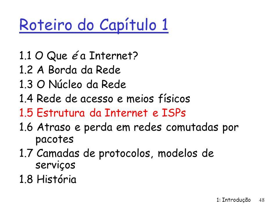 1: Introdução48 Roteiro do Capítulo 1 1.1 O Que é a Internet? 1.2 A Borda da Rede 1.3 O Núcleo da Rede 1.4 Rede de acesso e meios físicos 1.5 Estrutur