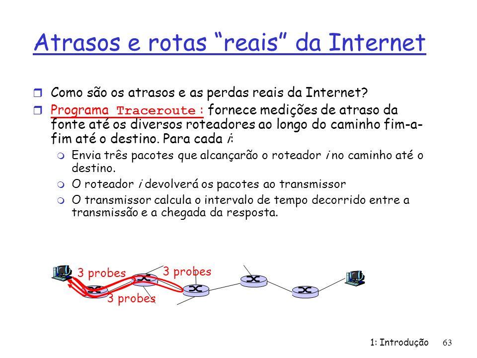 1: Introdução63 Atrasos e rotas reais da Internet r Como são os atrasos e as perdas reais da Internet? Programa Traceroute : fornece medições de atras