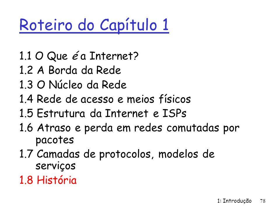 1: Introdução78 Roteiro do Capítulo 1 1.1 O Que é a Internet? 1.2 A Borda da Rede 1.3 O Núcleo da Rede 1.4 Rede de acesso e meios físicos 1.5 Estrutur