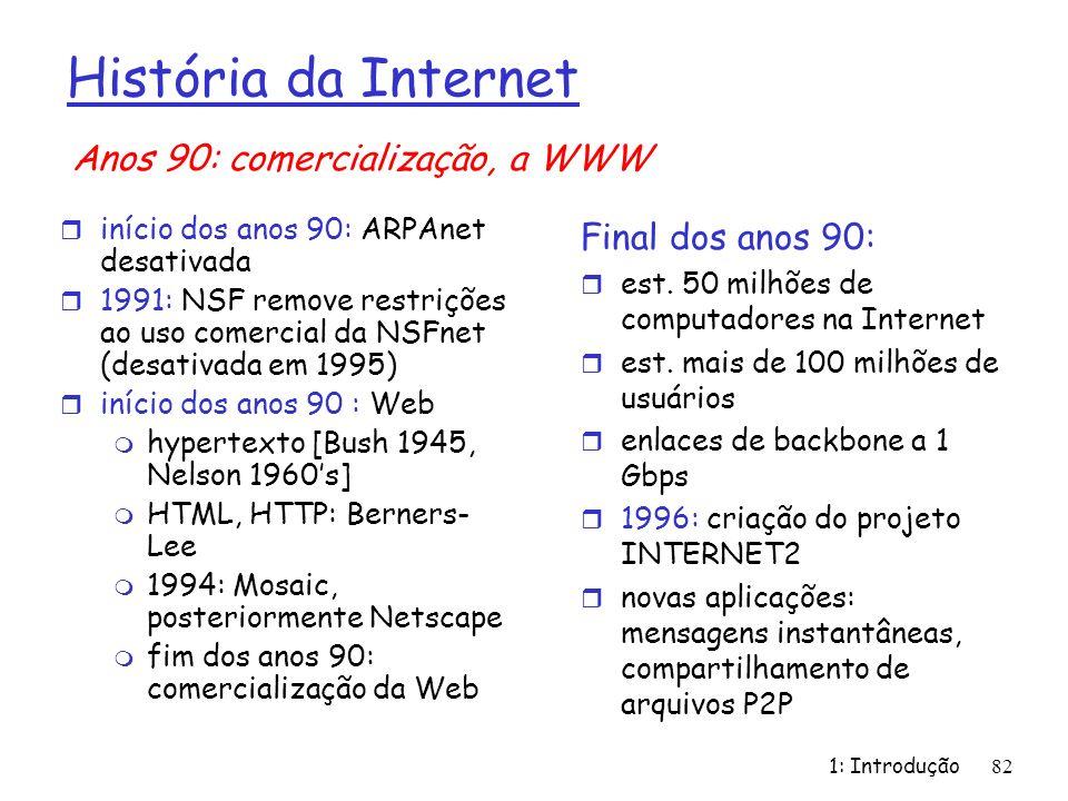 1: Introdução82 História da Internet r início dos anos 90: ARPAnet desativada r 1991: NSF remove restrições ao uso comercial da NSFnet (desativada em
