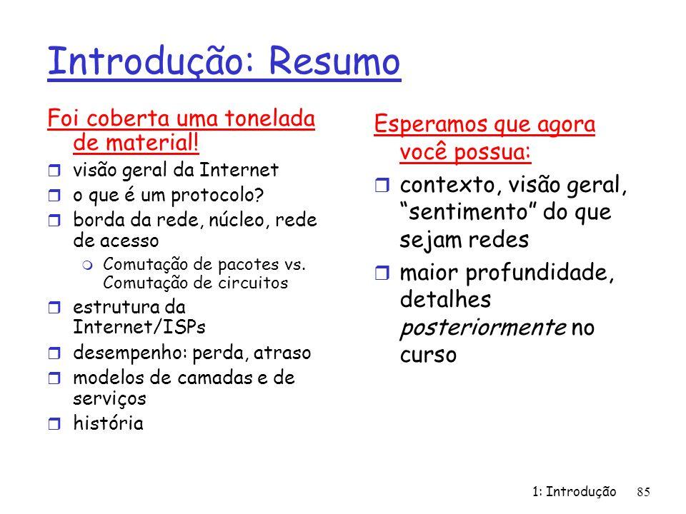 1: Introdução85 Introdução: Resumo Foi coberta uma tonelada de material! r visão geral da Internet r o que é um protocolo? r borda da rede, núcleo, re