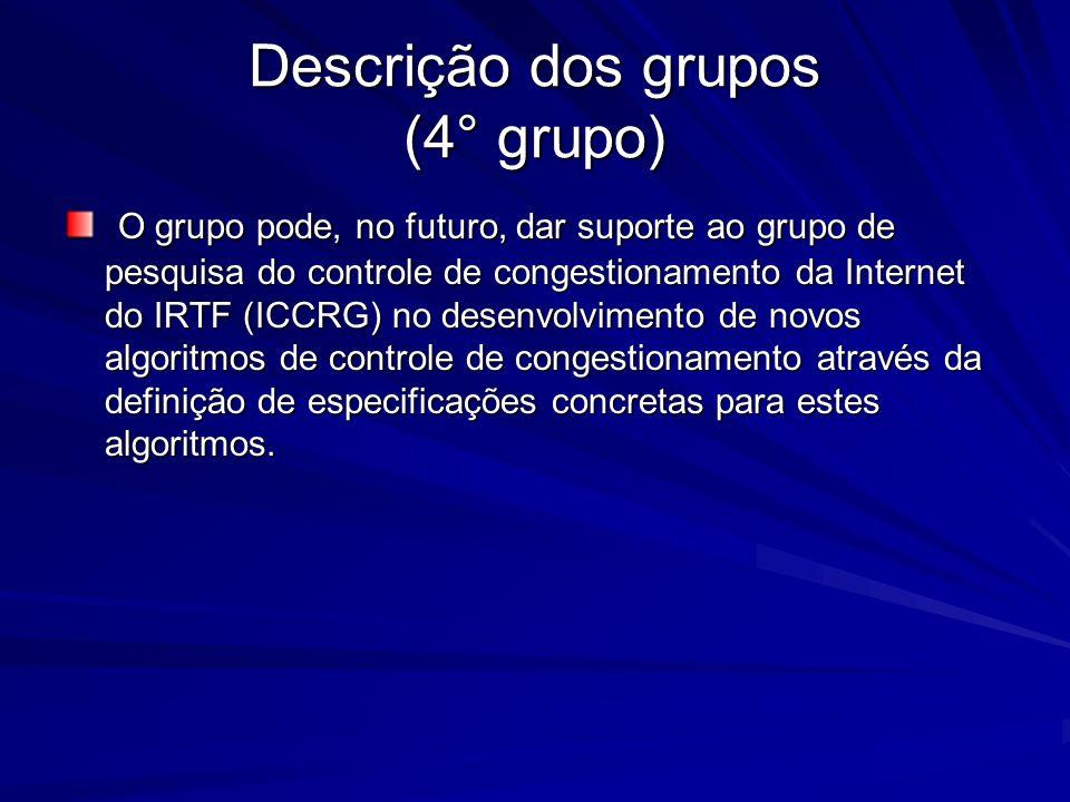 Descrição dos grupos (4° grupo) O grupo pode, no futuro, dar suporte ao grupo de pesquisa do controle de congestionamento da Internet do IRTF (ICCRG)