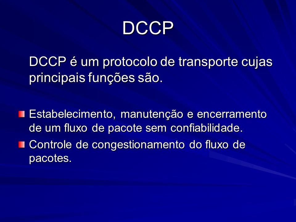 DCCP DCCP é um protocolo de transporte cujas principais funções são. Estabelecimento, manutenção e encerramento de um fluxo de pacote sem confiabilida