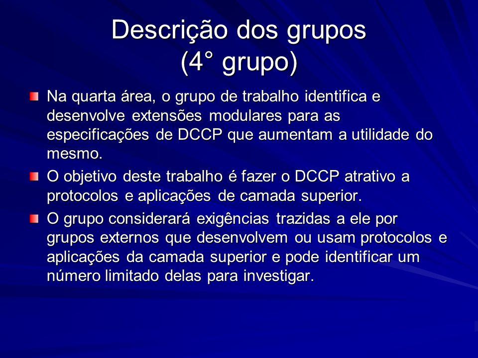 Descrição dos grupos (4° grupo) Na quarta área, o grupo de trabalho identifica e desenvolve extensões modulares para as especificações de DCCP que aum
