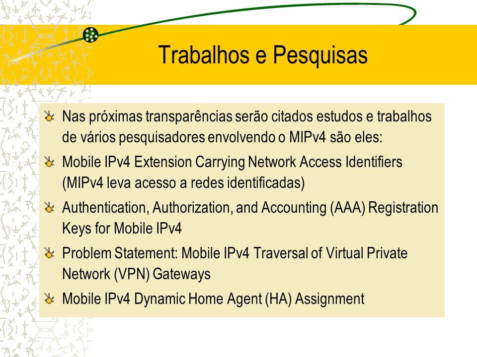 Trabalhos e Pesquisas Nas próximas transparências serão citados estudos e trabalhos de vários pesquisadores envolvendo o MIPv4 são eles: Mobile IPv4 E
