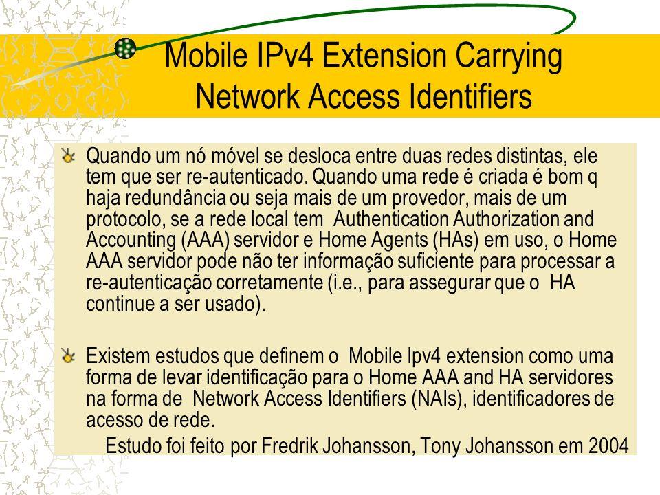 Mobile IPv4 Extension Carrying Network Access Identifiers Quando um nó móvel se desloca entre duas redes distintas, ele tem que ser re-autenticado. Qu