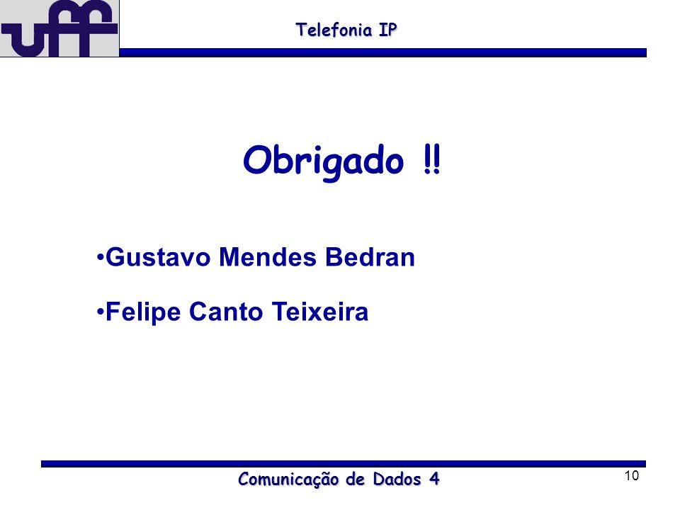 10 Comunicação de Dados 4 Telefonia IP Obrigado !! Gustavo Mendes Bedran Felipe Canto Teixeira