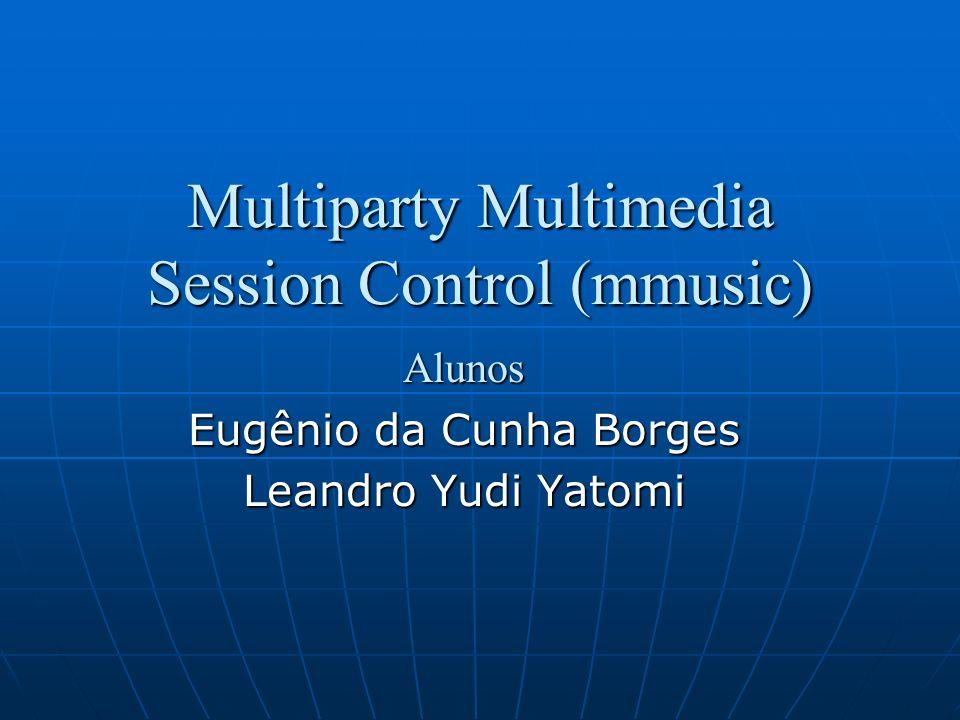 Multiparty Multimedia Session Control (mmusic) Alunos Eugênio da Cunha Borges Leandro Yudi Yatomi