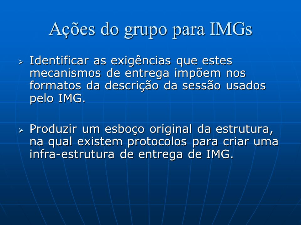 Ações do grupo para IMGs Identificar as exigências que estes mecanismos de entrega impõem nos formatos da descrição da sessão usados pelo IMG. Identif