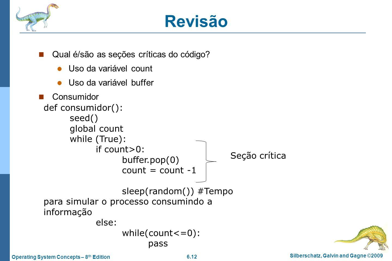 6.12 Silberschatz, Galvin and Gagne ©2009 Operating System Concepts – 8 th Edition Revisão Qual é/são as seções críticas do código? Uso da variável co