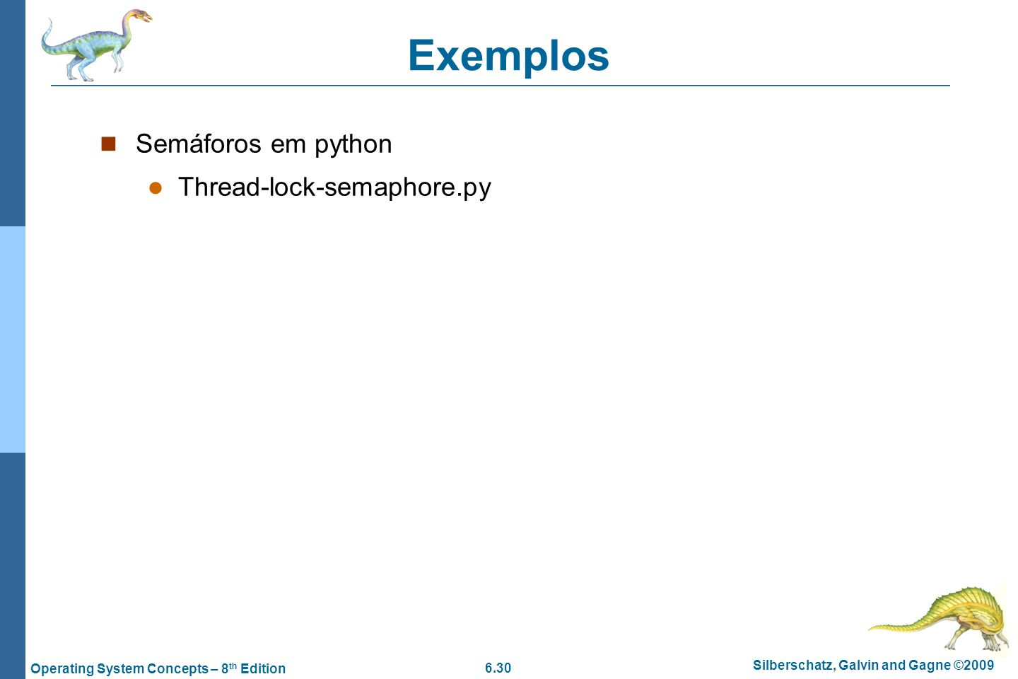 6.30 Silberschatz, Galvin and Gagne ©2009 Operating System Concepts – 8 th Edition Exemplos Semáforos em python Thread-lock-semaphore.py