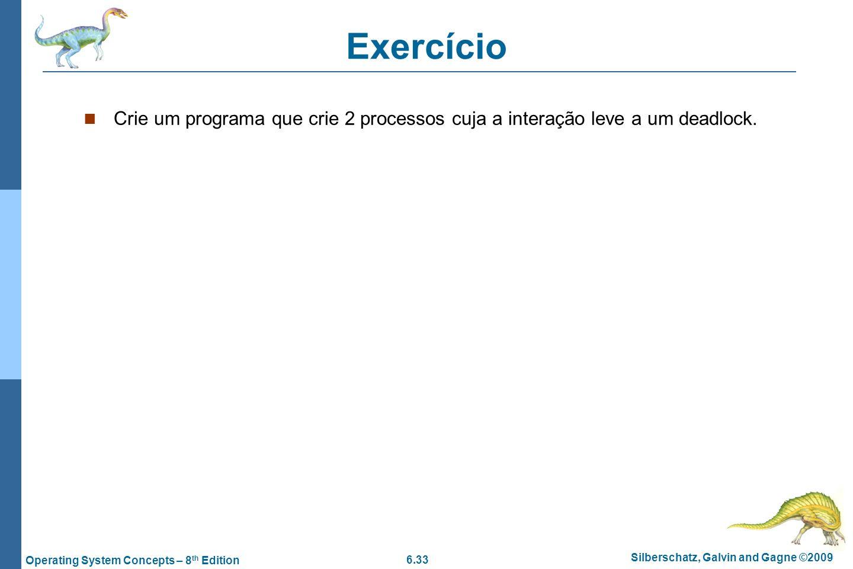 6.33 Silberschatz, Galvin and Gagne ©2009 Operating System Concepts – 8 th Edition Exercício Crie um programa que crie 2 processos cuja a interação le