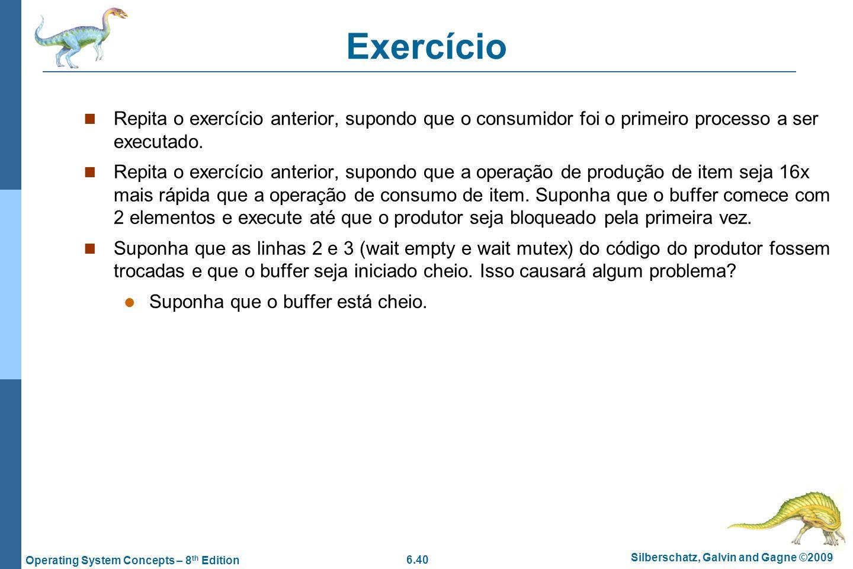 6.40 Silberschatz, Galvin and Gagne ©2009 Operating System Concepts – 8 th Edition Exercício Repita o exercício anterior, supondo que o consumidor foi