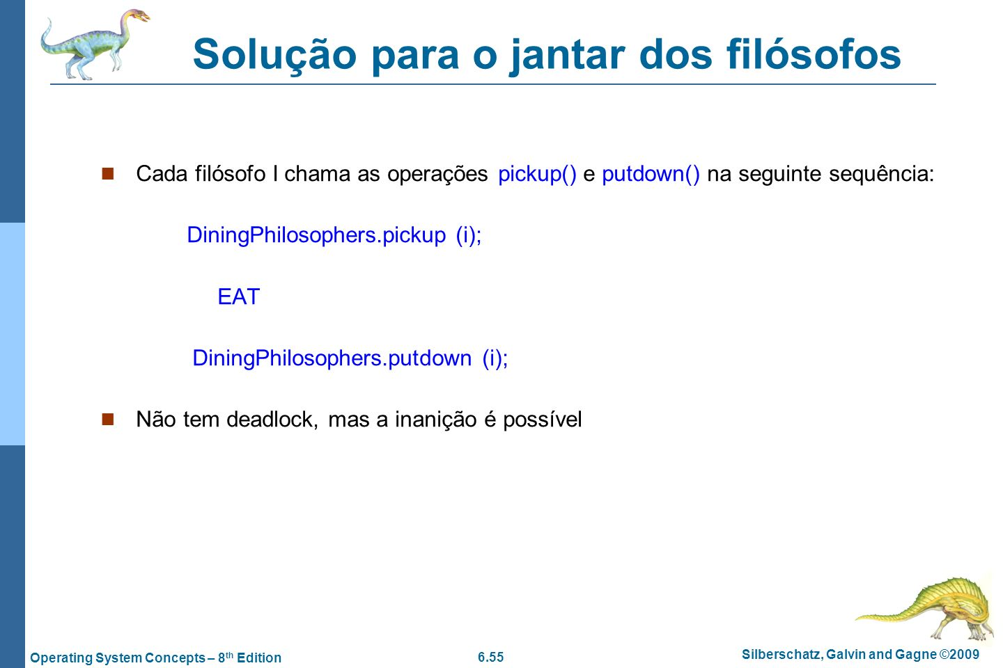 6.55 Silberschatz, Galvin and Gagne ©2009 Operating System Concepts – 8 th Edition Cada filósofo I chama as operações pickup() e putdown() na seguinte