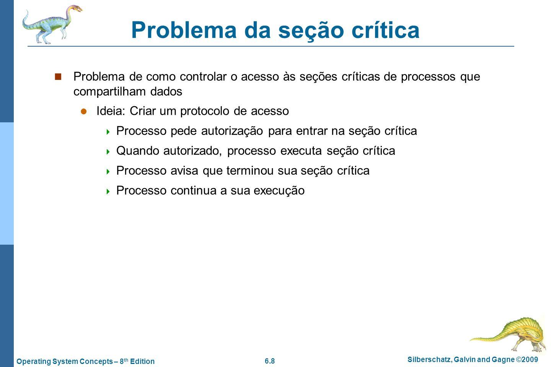 6.8 Silberschatz, Galvin and Gagne ©2009 Operating System Concepts – 8 th Edition Problema da seção crítica Problema de como controlar o acesso às seç