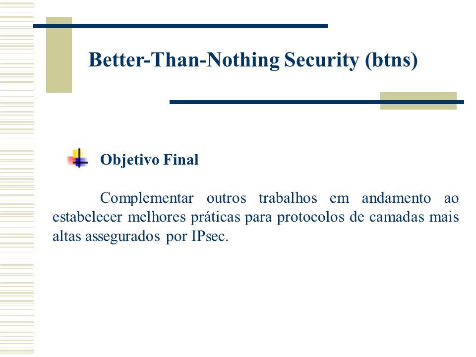 Better-Than-Nothing Security (btns) Objetivo Final Complementar outros trabalhos em andamento ao estabelecer melhores práticas para protocolos de camadas mais altas assegurados por IPsec.