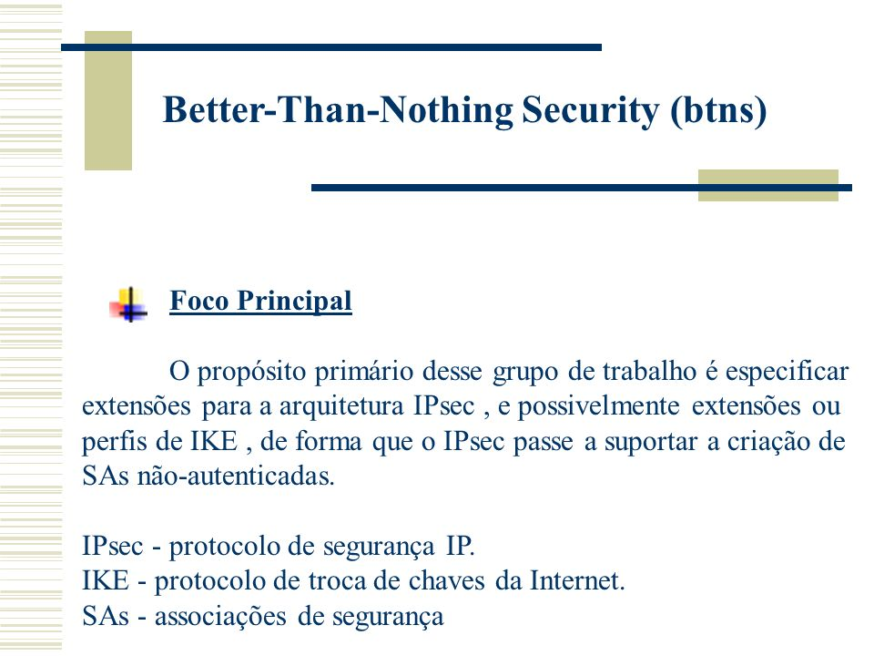 Better-Than-Nothing Security (btns) Foco Principal O propósito primário desse grupo de trabalho é especificar extensões para a arquitetura IPsec, e possivelmente extensões ou perfis de IKE, de forma que o IPsec passe a suportar a criação de SAs não-autenticadas.