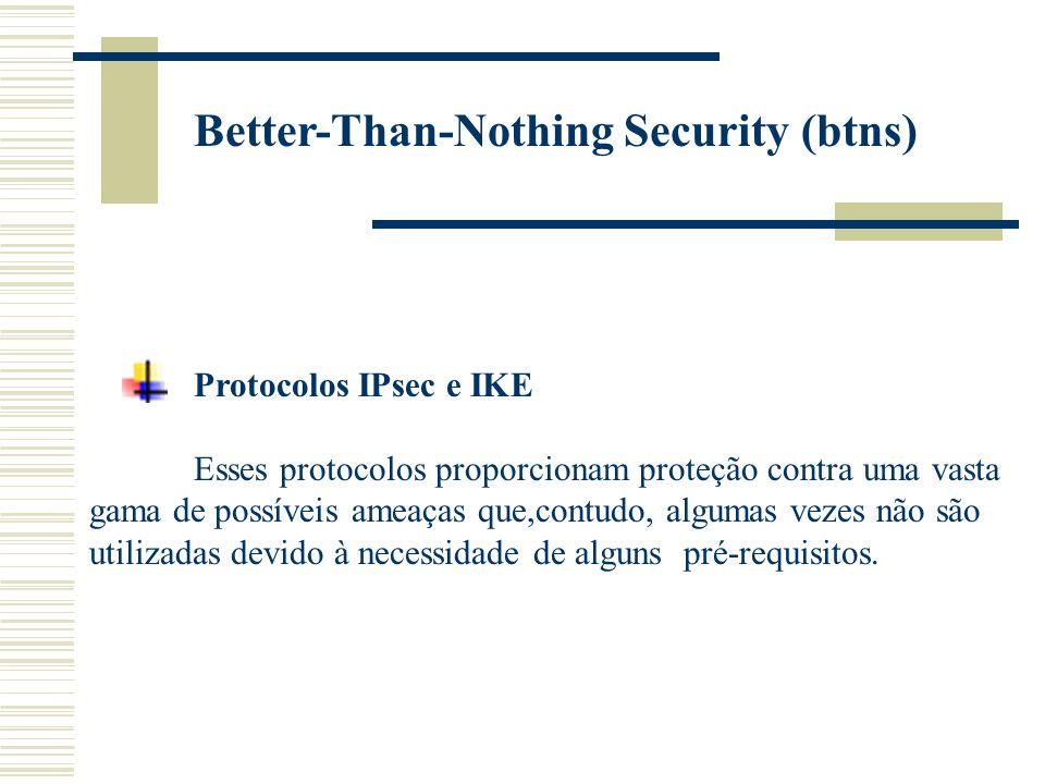 Better-Than-Nothing Security (btns) Protocolos IPsec e IKE Esses protocolos proporcionam proteção contra uma vasta gama de possíveis ameaças que,contudo, algumas vezes não são utilizadas devido à necessidade de alguns pré-requisitos.