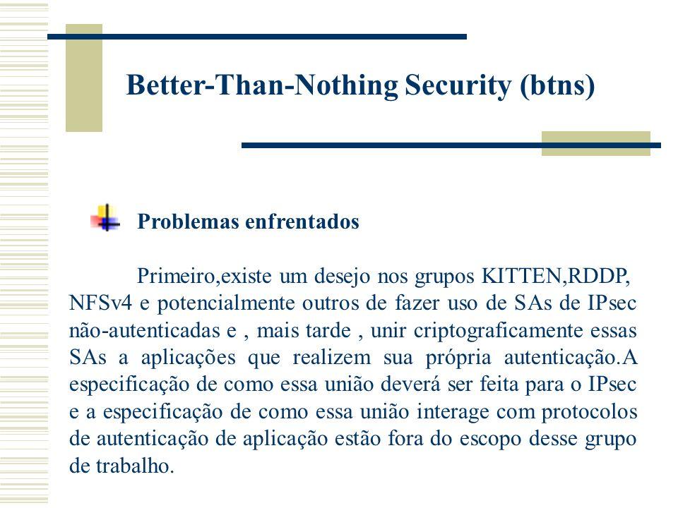 Better-Than-Nothing Security (btns) Problemas enfrentados Primeiro,existe um desejo nos grupos KITTEN,RDDP, NFSv4 e potencialmente outros de fazer uso de SAs de IPsec não-autenticadas e, mais tarde, unir criptograficamente essas SAs a aplicações que realizem sua própria autenticação.A especificação de como essa união deverá ser feita para o IPsec e a especificação de como essa união interage com protocolos de autenticação de aplicação estão fora do escopo desse grupo de trabalho.