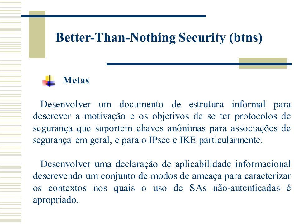 Better-Than-Nothing Security (btns) Metas Desenvolver um documento de estrutura informal para descrever a motivação e os objetivos de se ter protocolos de segurança que suportem chaves anônimas para associações de segurança em geral, e para o IPsec e IKE particularmente.