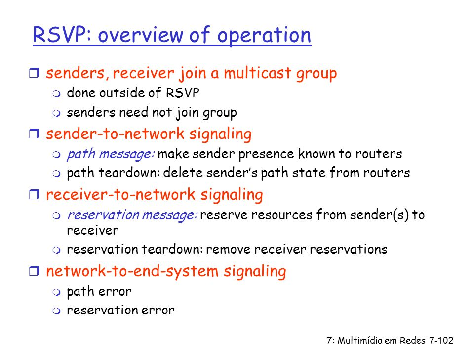 7: Multimídia em Redes7-102 RSVP: overview of operation r senders, receiver join a multicast group m done outside of RSVP m senders need not join grou