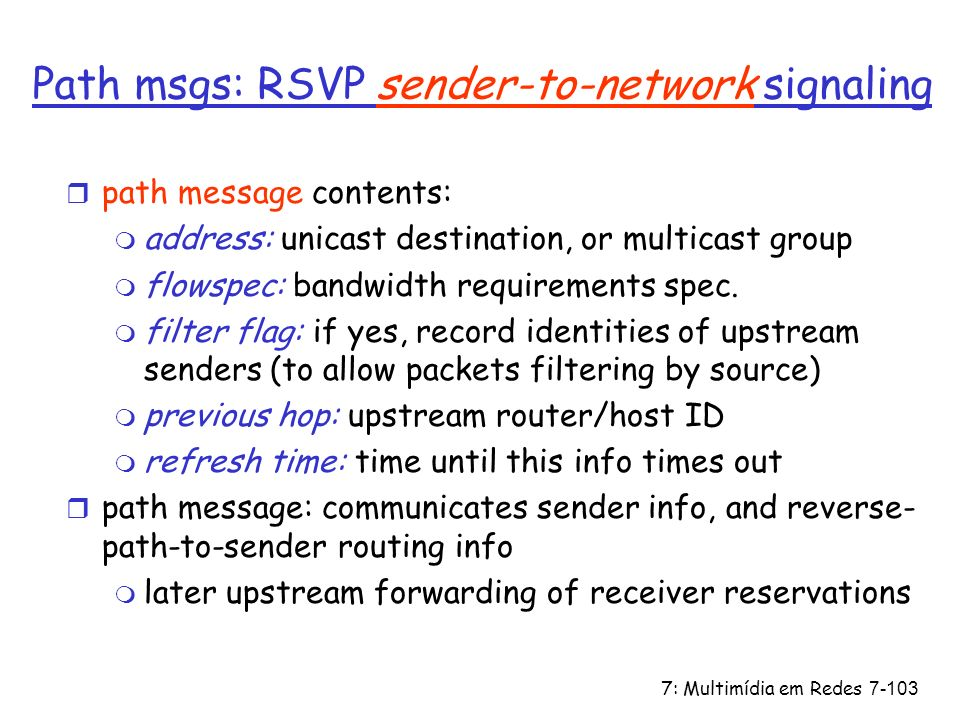 7: Multimídia em Redes7-103 Path msgs: RSVP sender-to-network signaling r path message contents: m address: unicast destination, or multicast group m