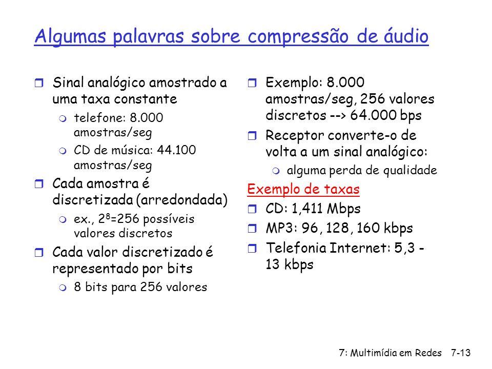 7: Multimídia em Redes7-13 Algumas palavras sobre compressão de áudio r Sinal analógico amostrado a uma taxa constante m telefone: 8.000 amostras/seg m CD de música: 44.100 amostras/seg r Cada amostra é discretizada (arredondada) m ex., 2 8 =256 possíveis valores discretos r Cada valor discretizado é representado por bits m 8 bits para 256 valores r Exemplo: 8.000 amostras/seg, 256 valores discretos --> 64.000 bps r Receptor converte-o de volta a um sinal analógico: m alguma perda de qualidade Exemplo de taxas r CD: 1,411 Mbps r MP3: 96, 128, 160 kbps r Telefonia Internet: 5,3 - 13 kbps