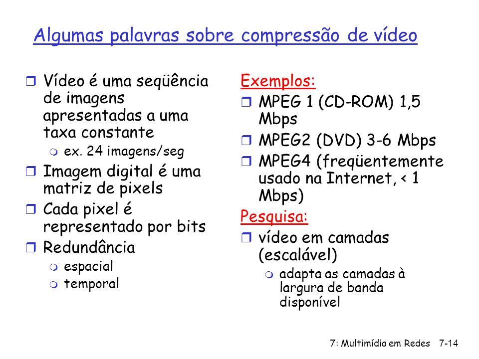 7: Multimídia em Redes7-14 Algumas palavras sobre compressão de vídeo r Vídeo é uma seqüência de imagens apresentadas a uma taxa constante m ex.