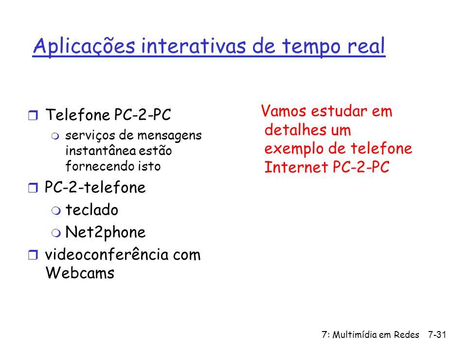 7: Multimídia em Redes7-31 Aplicações interativas de tempo real r Telefone PC-2-PC m serviços de mensagens instantânea estão fornecendo isto r PC-2-telefone m teclado m Net2phone r videoconferência com Webcams Vamos estudar em detalhes um exemplo de telefone Internet PC-2-PC