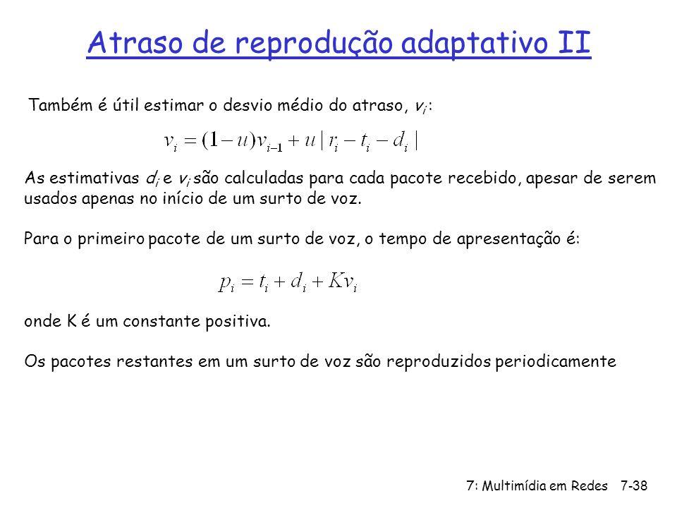 7: Multimídia em Redes7-38 Atraso de reprodução adaptativo II Também é útil estimar o desvio médio do atraso, v i : As estimativas d i e v i são calculadas para cada pacote recebido, apesar de serem usados apenas no início de um surto de voz.