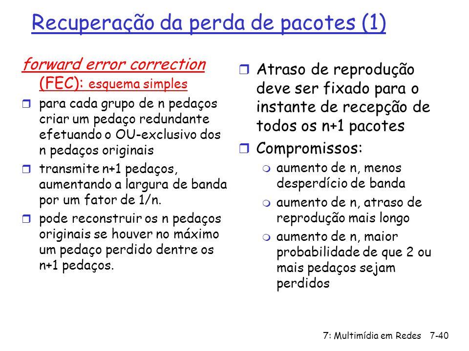 7: Multimídia em Redes7-40 Recuperação da perda de pacotes (1) forward error correction (FEC): esquema simples r para cada grupo de n pedaços criar um pedaço redundante efetuando o OU-exclusivo dos n pedaços originais r transmite n+1 pedaços, aumentando a largura de banda por um fator de 1/n.