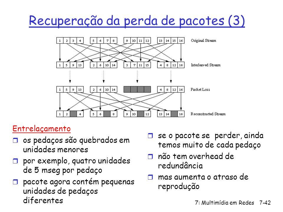 7: Multimídia em Redes7-42 Recuperação da perda de pacotes (3) Entrelaçamento r os pedaços são quebrados em unidades menores r por exemplo, quatro unidades de 5 mseg por pedaço r pacote agora contém pequenas unidades de pedaços diferentes r se o pacote se perder, ainda temos muito de cada pedaço r não tem overhead de redundância r mas aumenta o atraso de reprodução