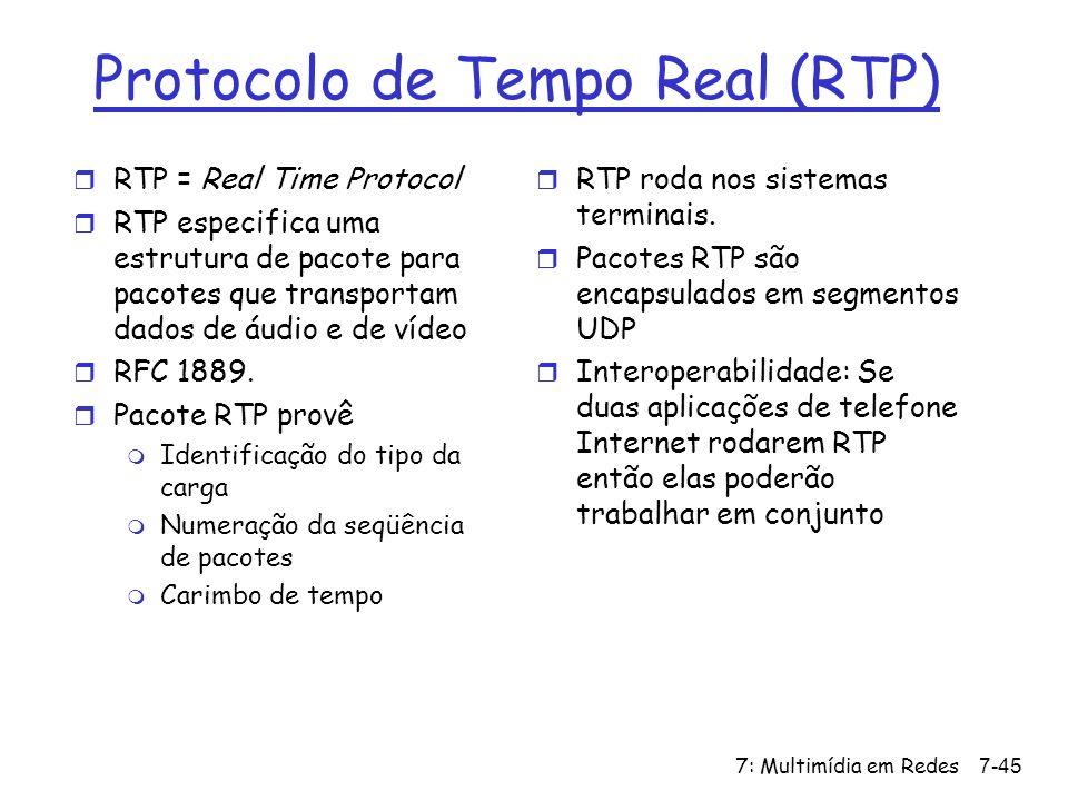 7: Multimídia em Redes7-45 Protocolo de Tempo Real (RTP) r RTP = Real Time Protocol r RTP especifica uma estrutura de pacote para pacotes que transportam dados de áudio e de vídeo r RFC 1889.