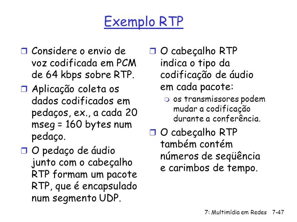 7: Multimídia em Redes7-47 Exemplo RTP r Considere o envio de voz codificada em PCM de 64 kbps sobre RTP.