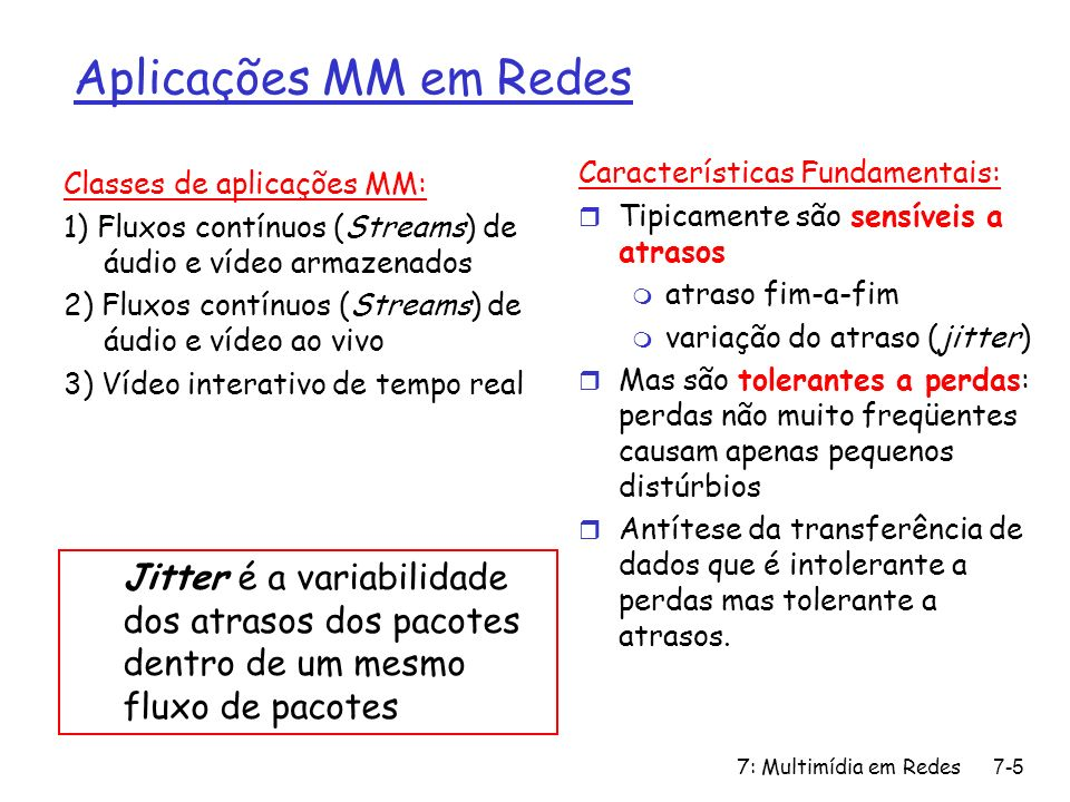 7: Multimídia em Redes7-86 Capítulo 7: Roteiro r 7.1 Aplicações Multimídia em Redes r 7.2 Fluxos contínuos de áudio e vídeo armazenados r 7.3 Multimídia em Tempo Real: estudo do Telefone Internet r 7.4 Protocolos para Aplicações Interativas de Tempo Real m RTP, RTCP, SIP r 7.5 Distribuição de Multimídia: redes de distribuição de conteúdos r 7.6 Além do Melhor Esforço r 7.7 Mecanismos de Escalonamento e Policiamento r 7.8 Serviços Integrados e Serviços Diferenciados r 7.9 RSVP