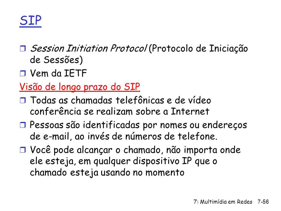 7: Multimídia em Redes7-56 SIP r Session Initiation Protocol (Protocolo de Iniciação de Sessões) r Vem da IETF Visão de longo prazo do SIP r Todas as chamadas telefônicas e de vídeo conferência se realizam sobre a Internet r Pessoas são identificadas por nomes ou endereços de e-mail, ao invés de números de telefone.