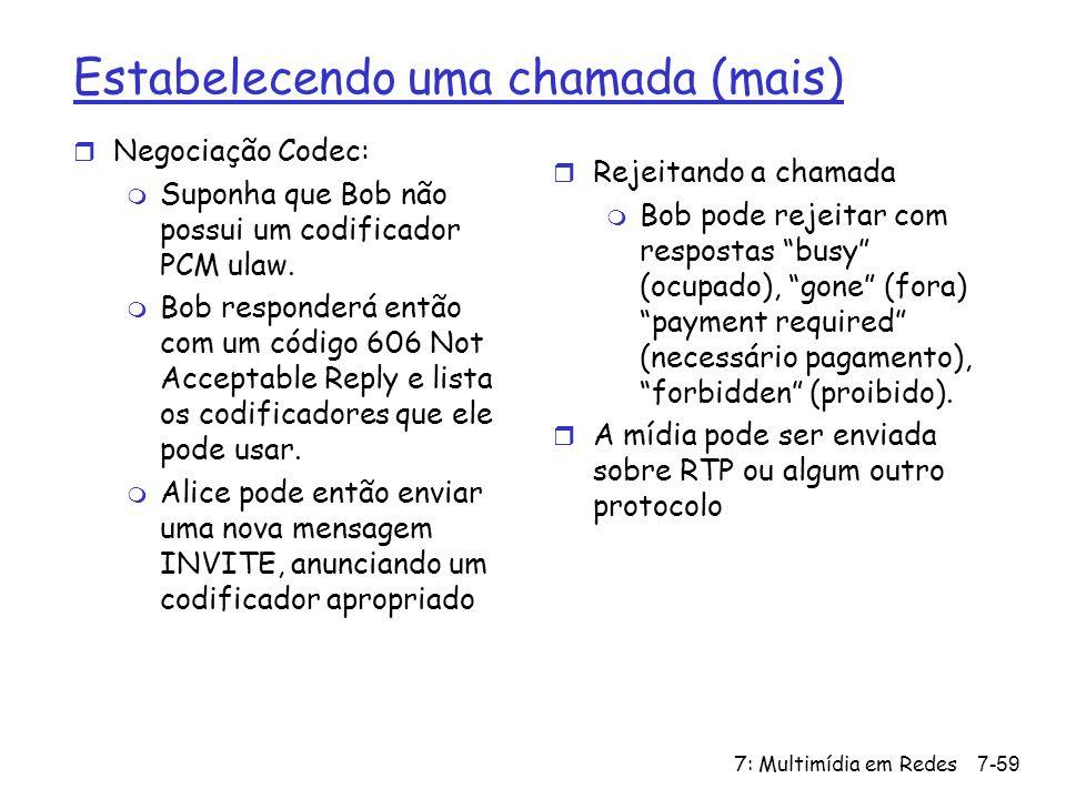 7: Multimídia em Redes7-59 Estabelecendo uma chamada (mais) r Negociação Codec: m Suponha que Bob não possui um codificador PCM ulaw.