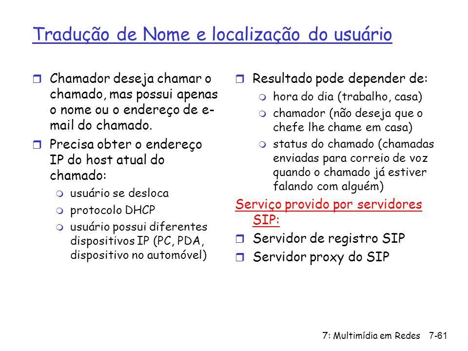 7: Multimídia em Redes7-61 Tradução de Nome e localização do usuário r Chamador deseja chamar o chamado, mas possui apenas o nome ou o endereço de e- mail do chamado.