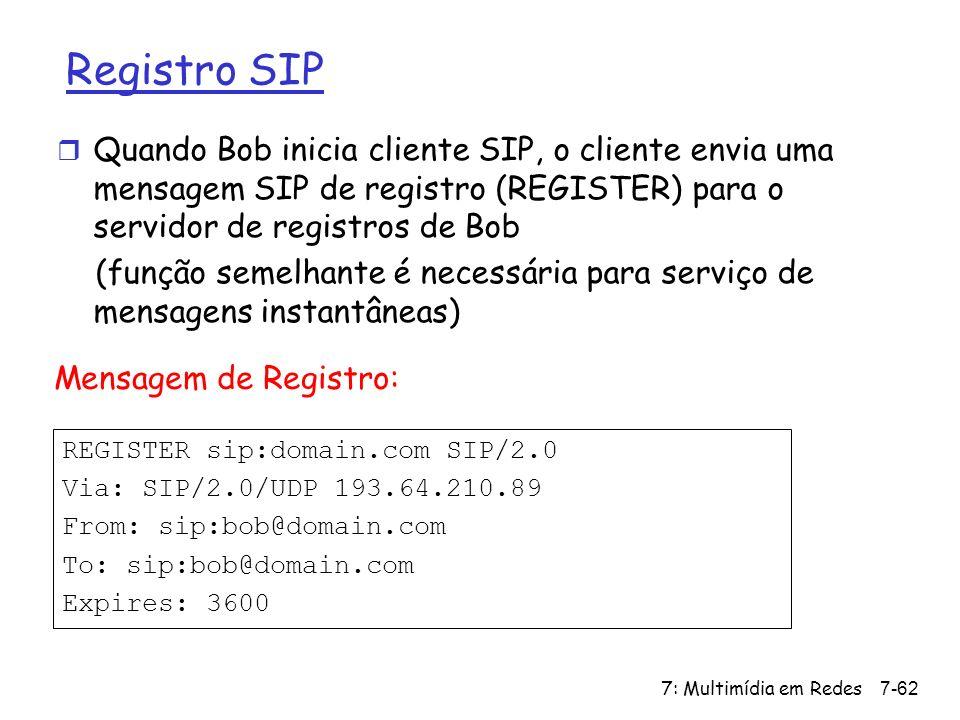 7: Multimídia em Redes7-62 Registro SIP REGISTER sip:domain.com SIP/2.0 Via: SIP/2.0/UDP 193.64.210.89 From: sip:bob@domain.com To: sip:bob@domain.com Expires: 3600 r Quando Bob inicia cliente SIP, o cliente envia uma mensagem SIP de registro (REGISTER) para o servidor de registros de Bob (função semelhante é necessária para serviço de mensagens instantâneas) Mensagem de Registro: