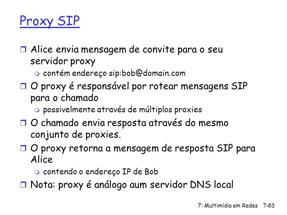 7: Multimídia em Redes7-63 Proxy SIP r Alice envia mensagem de convite para o seu servidor proxy m contém endereço sip:bob@domain.com r O proxy é responsável por rotear mensagens SIP para o chamado m possivelmente através de múltiplos proxies r O chamado envia resposta através do mesmo conjunto de proxies.