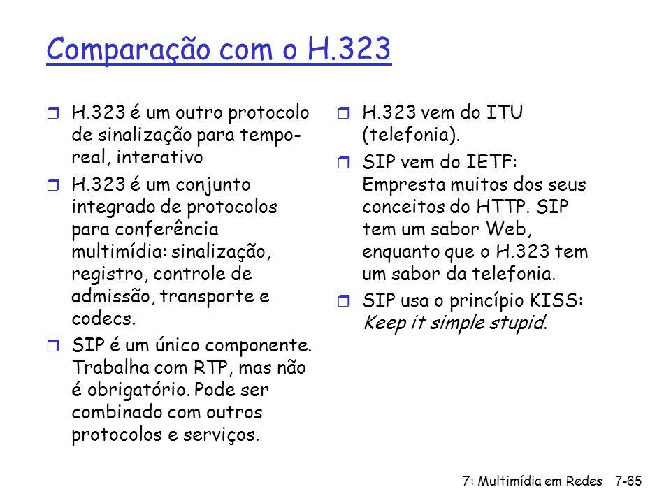 7: Multimídia em Redes7-65 Comparação com o H.323 r H.323 é um outro protocolo de sinalização para tempo- real, interativo r H.323 é um conjunto integrado de protocolos para conferência multimídia: sinalização, registro, controle de admissão, transporte e codecs.