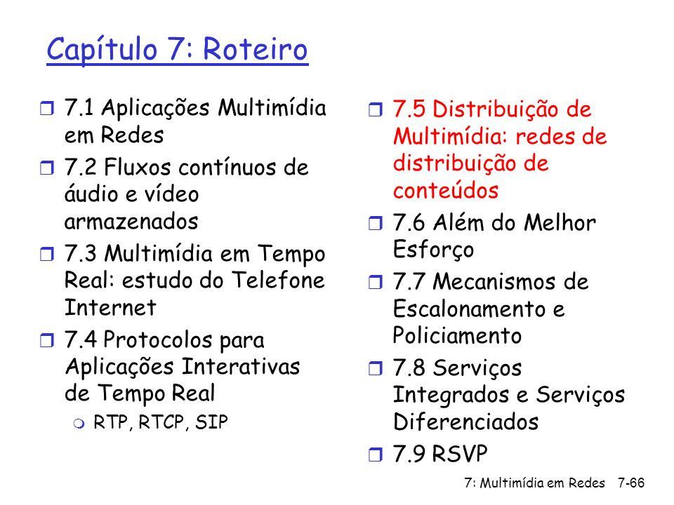 7: Multimídia em Redes7-66 Capítulo 7: Roteiro r 7.1 Aplicações Multimídia em Redes r 7.2 Fluxos contínuos de áudio e vídeo armazenados r 7.3 Multimídia em Tempo Real: estudo do Telefone Internet r 7.4 Protocolos para Aplicações Interativas de Tempo Real m RTP, RTCP, SIP r 7.5 Distribuição de Multimídia: redes de distribuição de conteúdos r 7.6 Além do Melhor Esforço r 7.7 Mecanismos de Escalonamento e Policiamento r 7.8 Serviços Integrados e Serviços Diferenciados r 7.9 RSVP