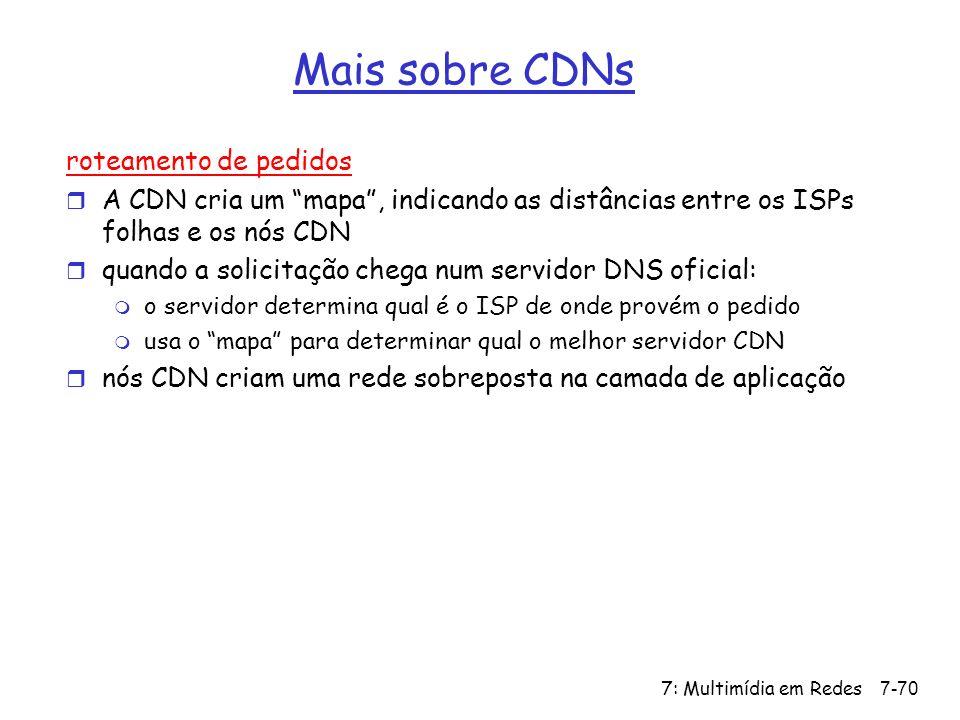 7: Multimídia em Redes7-70 Mais sobre CDNs roteamento de pedidos r A CDN cria um mapa, indicando as distâncias entre os ISPs folhas e os nós CDN r quando a solicitação chega num servidor DNS oficial: m o servidor determina qual é o ISP de onde provém o pedido m usa o mapa para determinar qual o melhor servidor CDN r nós CDN criam uma rede sobreposta na camada de aplicação
